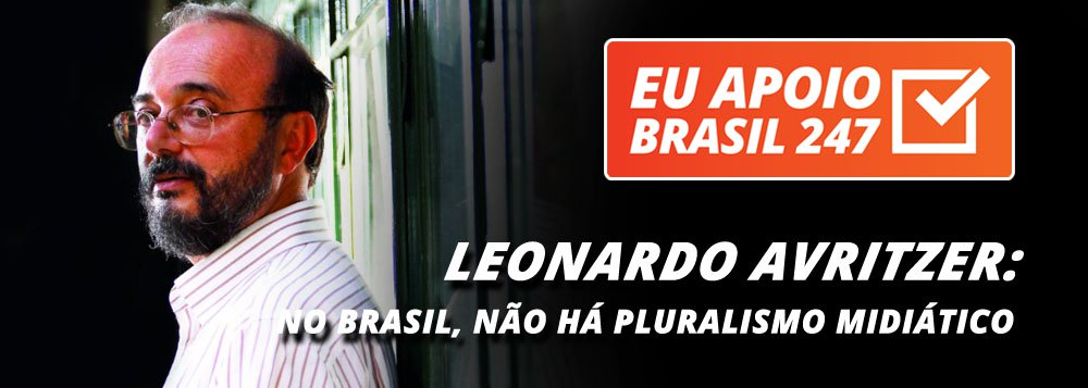 """O cientista político Leonardo Avritzer, professor da UFMG, também apoia a campanha de assinaturas solidárias do 247. """"O Brasil é uma das poucas democracias do mundo que não tem nenhum tipo de pluralismo midiático.Todas as formas de mídias televisivas ou escritas estão no controle de algumas poucas famílias, que se encontram no campo do conservadorismo"""", diz ele"""