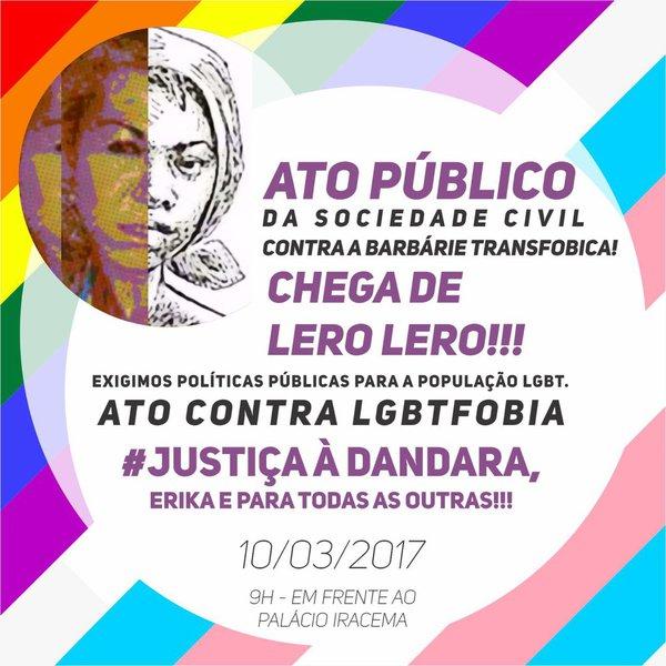 """Entidades do movimento LGBT no Ceará estarão promovendo um Ato Público, na próxima sexta-feira (10), em frente ao Palácio da Abolição, a partir das 10 horas, """"contra a barbárie transfóbica"""", denunciando os recentes crimes contra travestis, entre eles o brutal assassinato de Dandara dos Santos e o espancamento de Érika Izidoro. Amanhã, por determinação do governador Camilo Santana, deverá haver uma reunião entre a Coordenadoria de Políticas Públicas para Lésbicas, Gays, Bissexuais, Travestis e Transexuais e a Secretaria de Segurança Pública para avaliar o andamento das investigações e discutir ações de prevenção"""