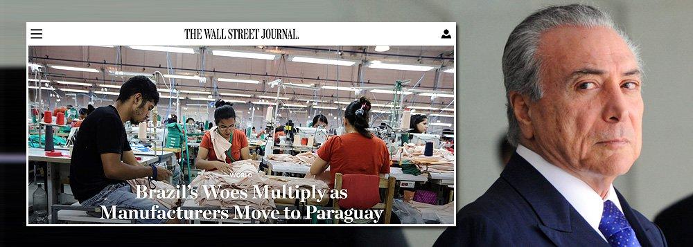 """Com o fiasco da política econômica de Michel Temer, o Brasil segue sendo chacota internacional; um dos principais jornais econômicos do mundo,""""Wall Street Journal"""" publicou a longa reportagem """"Aflições do Brasil se multiplicam e os fabricantes se mudam para o Paraguai""""; a reportagem afirma queo Paraguai está virando """"um eixo de indústrias"""" que estão """"em mudança do Brasil"""""""