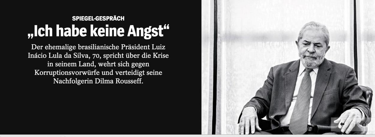 """Em entrevista exclusiva à Der Spiegel, a maior revista alemã, o ex-presidente Lula afirmou que não sente medo de vir a ser alvo do juiz Sergio Moro, numa das próximas fases da Operação Lava Jato; """"Não tenho medo da prisão"""", disse Lula; """"Preocupa-me muito mais o fato de, na nossa democracia, parecer ser possível se tornar uma vítima de mentiras desse tipo""""; ele também disse acreditar na volta da presidente Dilma Rousseff e afirmou que Michel Temer age como se tivesse poder absoluto;""""Ele se comporta como Fidel Castro, que se instalou em Havana com seus guerrilheiros. Temer parece acreditar que ficará no poder por 70 anos. Ele trocou o comando de todos os postos importantes, dos ministérios, do Banco Central, da Petrobras. É absurdo"""""""
