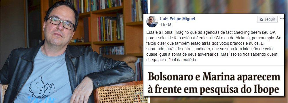 """O cientista político Luis Felpe Miguel criticou a matéria da Folha, que destacou os presidenciáveis Jair Bolsonaro (PSL) e Marina Silva (Rede) na pesquisa Ibope; """"Só faltou dizer que também estão atrás dos votos brancos e nulos. E, sobretudo, atrás de outro candidato, que sozinho tem intenção de voto quase igual à soma de seus adversários"""""""