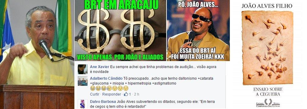 """Uma declaração do prefeito João Alves Filho (DEM) nesta sexta (8) provocou uma enxurrada de críticas a ele nas redes sociais; pela manhã, João disse à imprensa que o BRT, sua principal promessa de campanha, já está em implantação na capital; segundo o prefeito, """"só os cegos não veem que o BRT está em ação""""; memes e críticas se espalharam pelo Facebook; """"Eu sempre achei que tinha problemas de audição... visão agora é novidade"""", disse uma internauta; """"É impressão minha ou João tá chamando os aracajuanos de cegos?"""", questionou outro; """"O prêmio de melhor humorista vai para João Alves Filho"""", postou um rapaz"""
