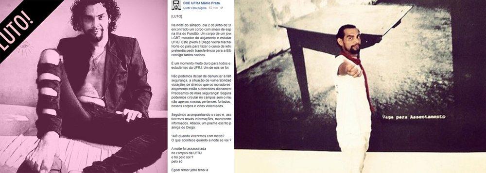 Foi encontrado na noite de sábado (2), próximo ao alojamento de estudantes da Universidade Federal do Rio de Janeiro (UFRJ) na Ilha do Fundão, zona norte do Rio, o corpo do estudante de letras Diego Vieira Machado; de acordo com informações postadas nas redes sociais pelo Diretório Central dos Estudantes da UFRJ Mário Prata, Diego era negro, LGBT, natural do Pará e foi encontrado com sinais de espancamento