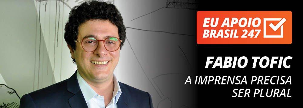 Fabio Tofic apoia o 247: a imprensa precisa ser plural