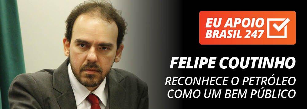 Felipe Coutinho apoia o 247: reconhece o petróleo como um bem público