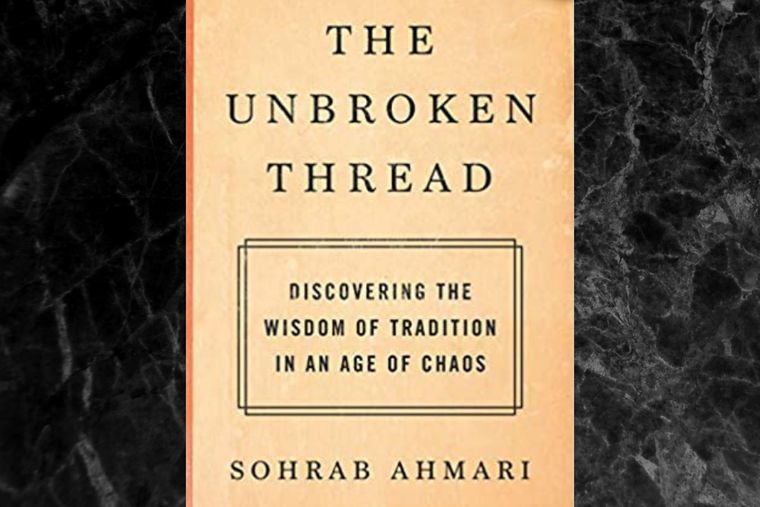 The Unbroken Thread: Discovering the Wisdom of Tradition in an Age of Chaos by Sohrab Amari.