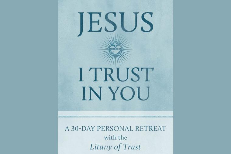 'Jesus I Trust in You: A 30-Day Personal Retreat With the Litany of Trust' takes readers on a prayerful journey.